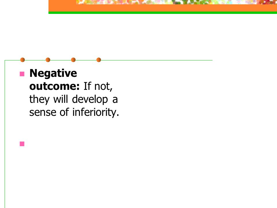 Negative outcome: If not, they will develop a sense of inferiority.