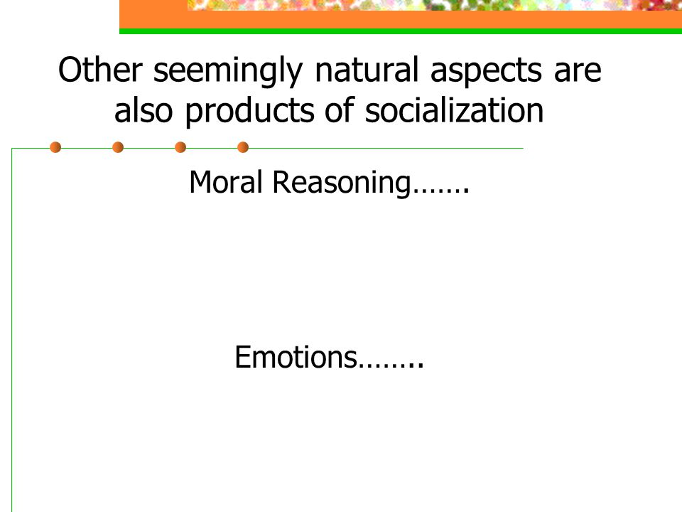 Other seemingly natural aspects are also products of socialization