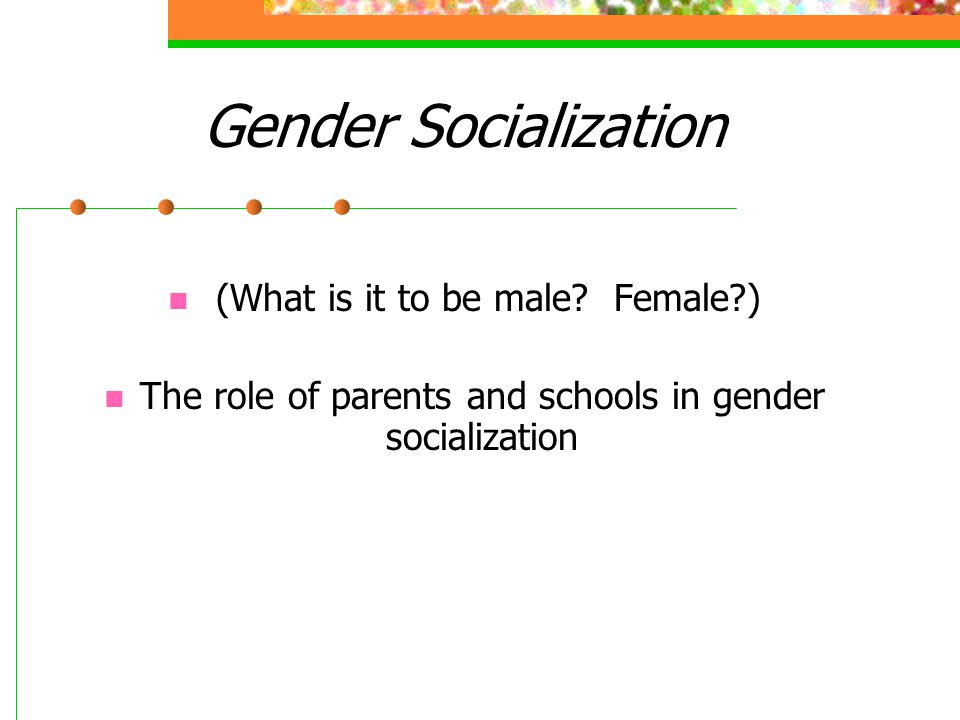 Gender Socialization (What is it to be male Female )