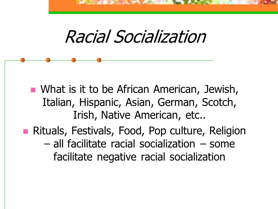 Racial Socialization What is it to be African American, Jewish, Italian, Hispanic, Asian, German, Scotch, Irish, Native American, etc..