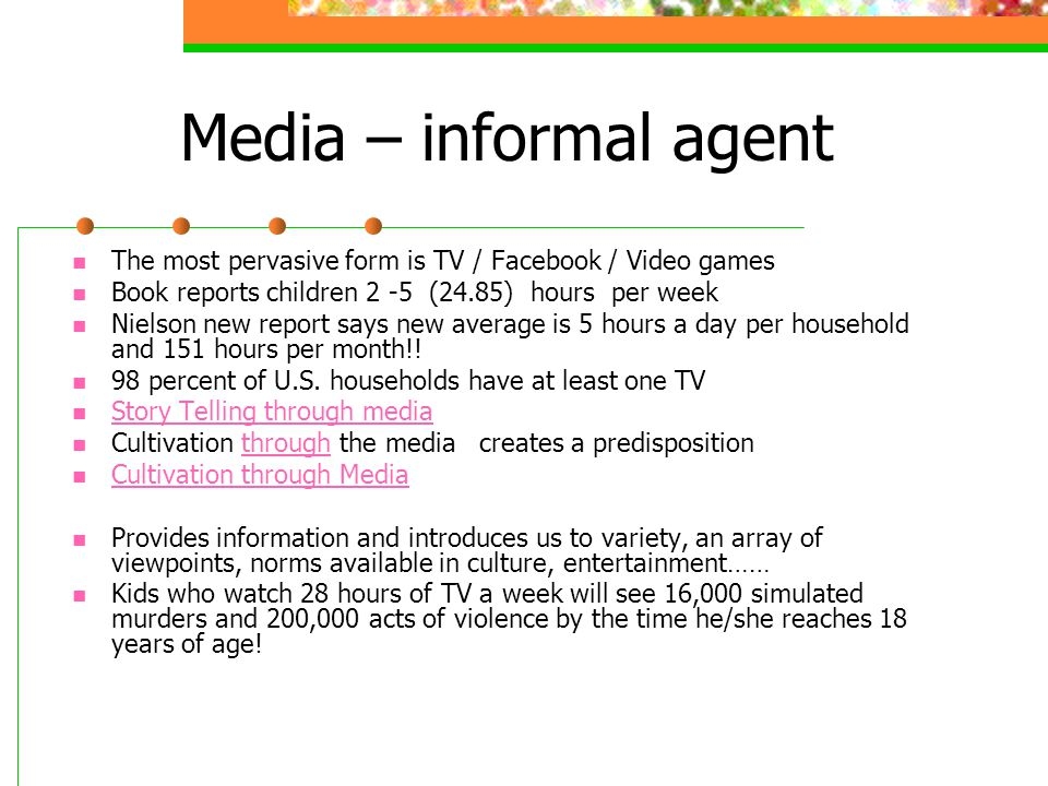 Media – informal agent The most pervasive form is TV / Facebook / Video games. Book reports children 2 -5 (24.85) hours per week.