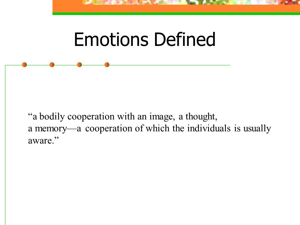 Emotions Defined a bodily cooperation with an image, a thought,