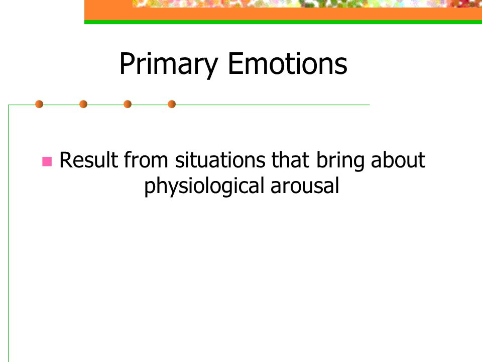 Result from situations that bring about physiological arousal