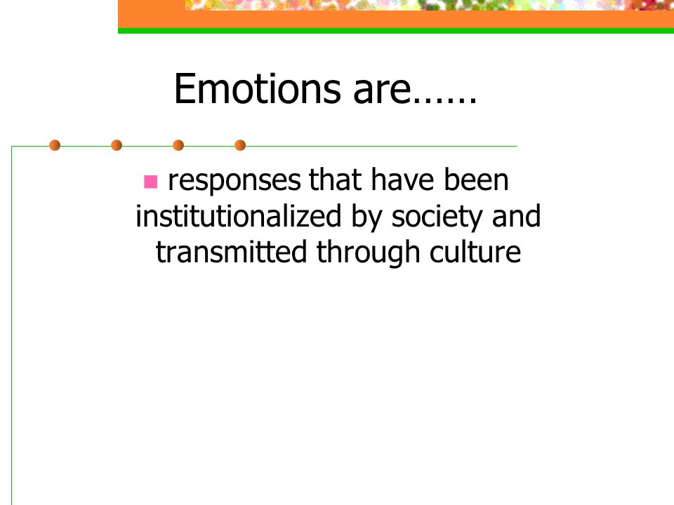 Emotions are…… responses that have been institutionalized by society and transmitted through culture.