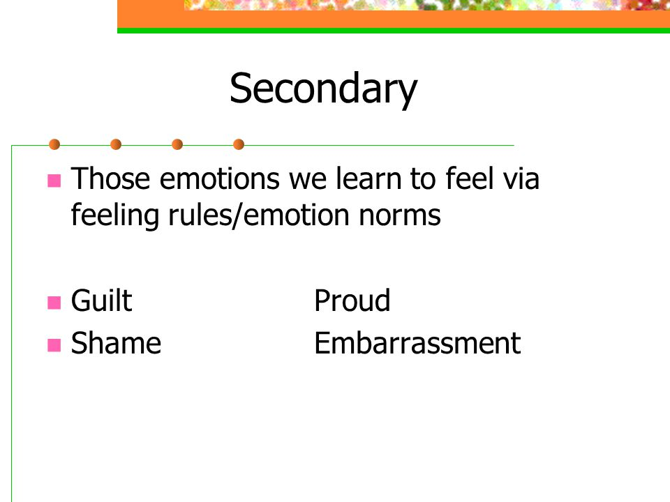 Secondary Those emotions we learn to feel via feeling rules/emotion norms.