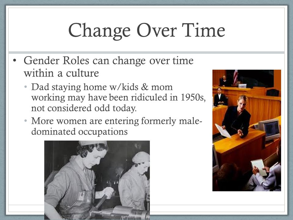 Change Over Time Gender Roles can change over time within a culture