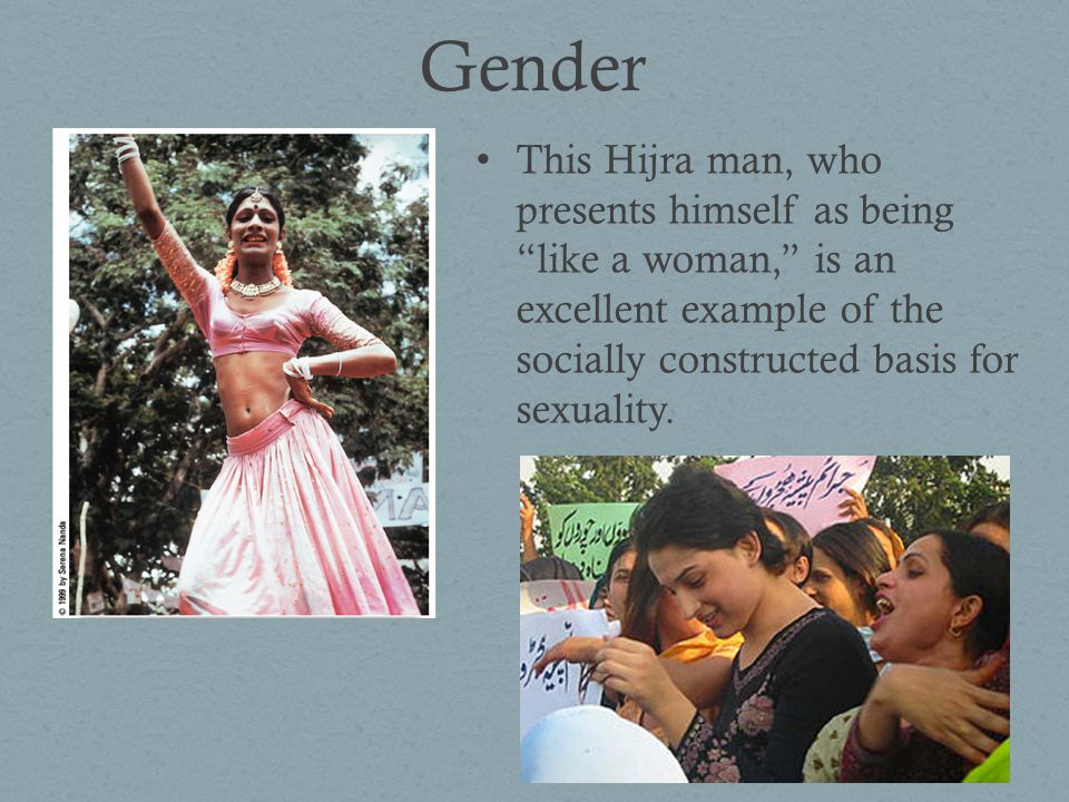 Gender This Hijra man, who presents himself as being like a woman, is an excellent example of the socially constructed basis for sexuality.