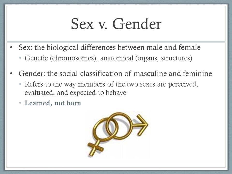 Sex v. Gender Sex: the biological differences between male and female