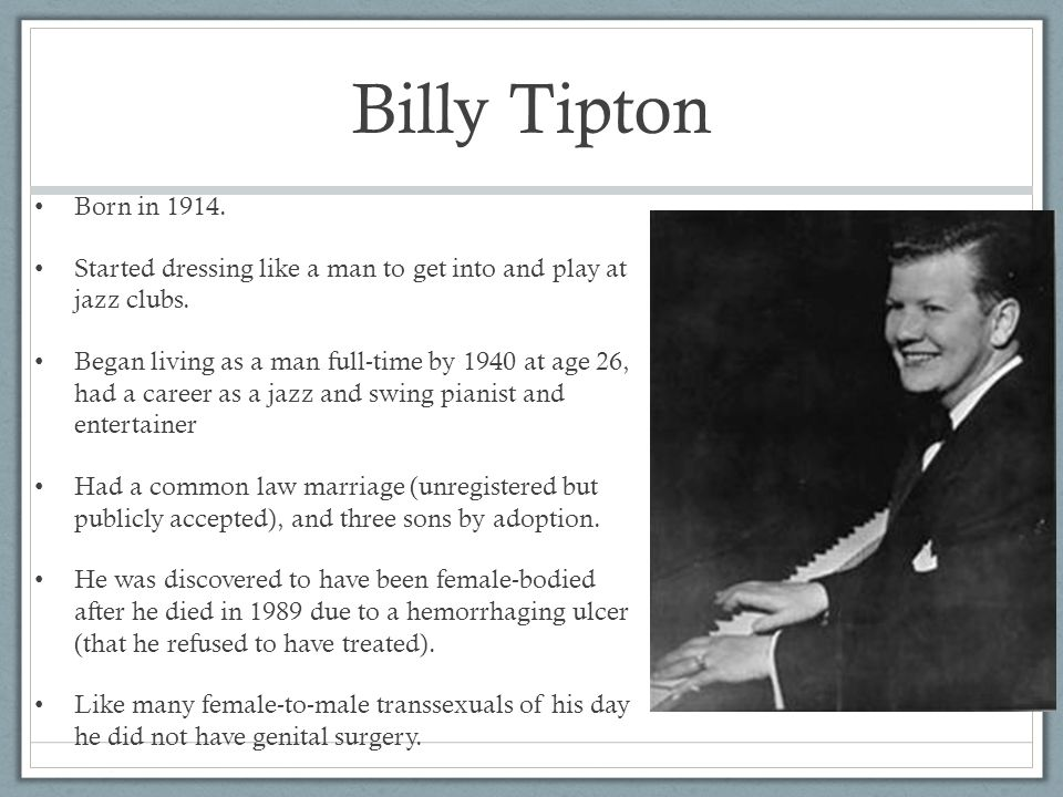 Billy Tipton Born in 1914. Started dressing like a man to get into and play at jazz clubs.