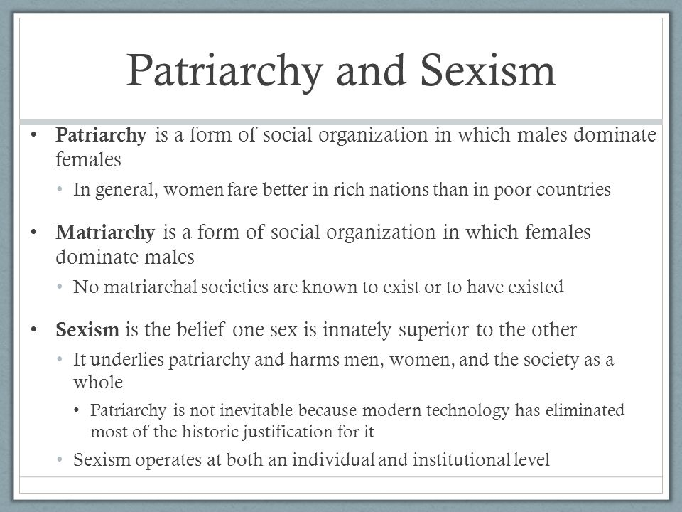 Patriarchy and Sexism Patriarchy is a form of social organization in which males dominate females.