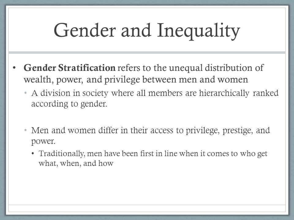 Gender and Inequality Gender Stratification refers to the unequal distribution of wealth, power, and privilege between men and women.