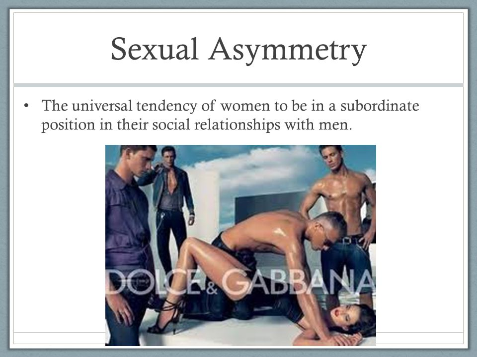 Sexual Asymmetry The universal tendency of women to be in a subordinate position in their social relationships with men.
