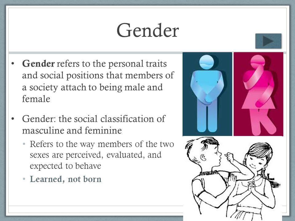 Gender Gender refers to the personal traits and social positions that members of a society attach to being male and female.