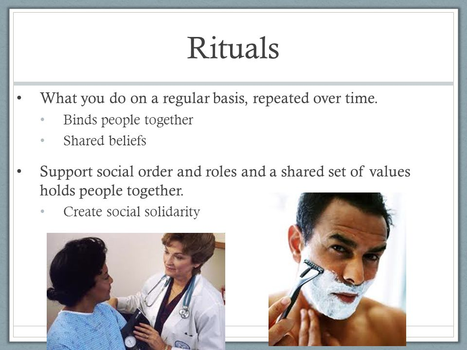 Rituals What you do on a regular basis, repeated over time.