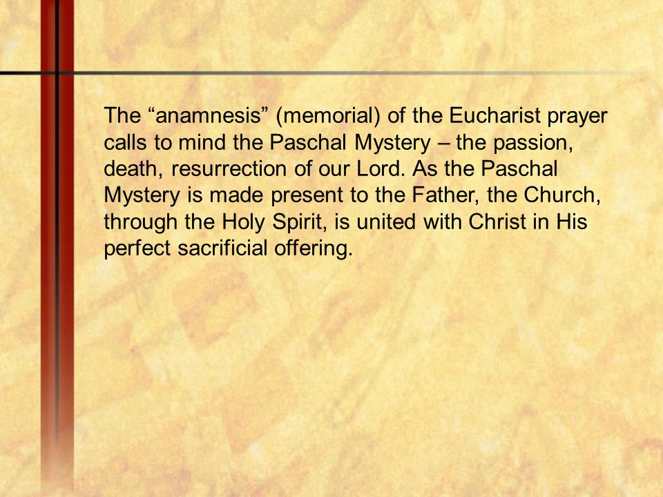 The anamnesis (memorial) of the Eucharist prayer calls to mind the Paschal Mystery – the passion, death, resurrection of our Lord.