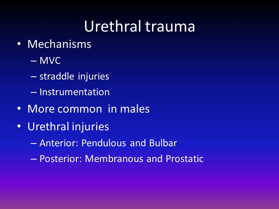 Urethral trauma Mechanisms More common in males Urethral injuries MVC
