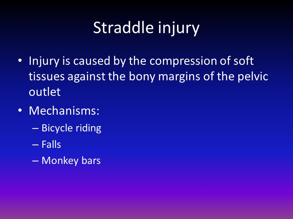 Straddle injury Injury is caused by the compression of soft tissues against the bony margins of the pelvic outlet.