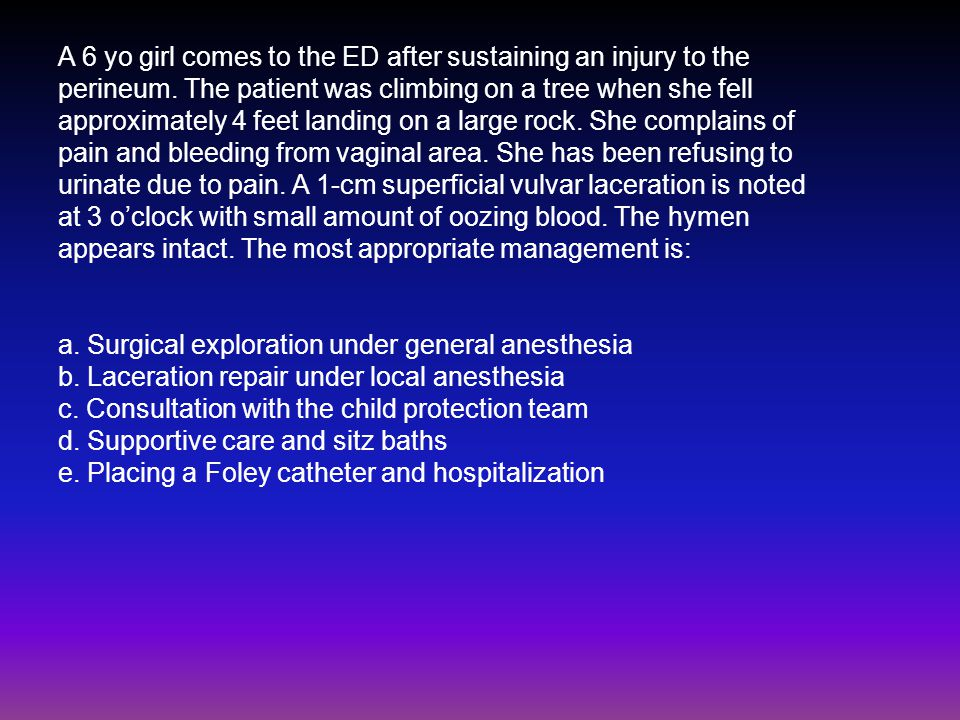 A 6 yo girl comes to the ED after sustaining an injury to the
