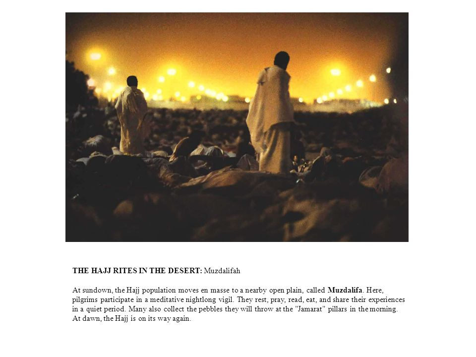 THE HAJJ RITES IN THE DESERT: Muzdalifah At sundown, the Hajj population moves en masse to a nearby open plain, called Muzdalifa.