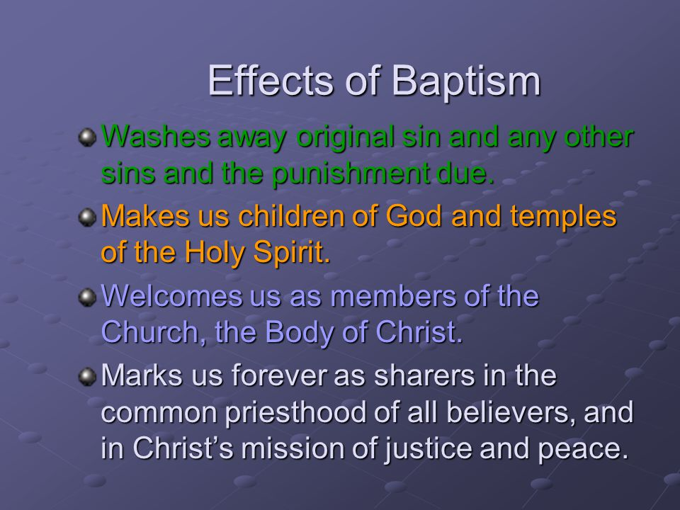 Effects of Baptism Washes away original sin and any other sins and the punishment due. Makes us children of God and temples of the Holy Spirit.