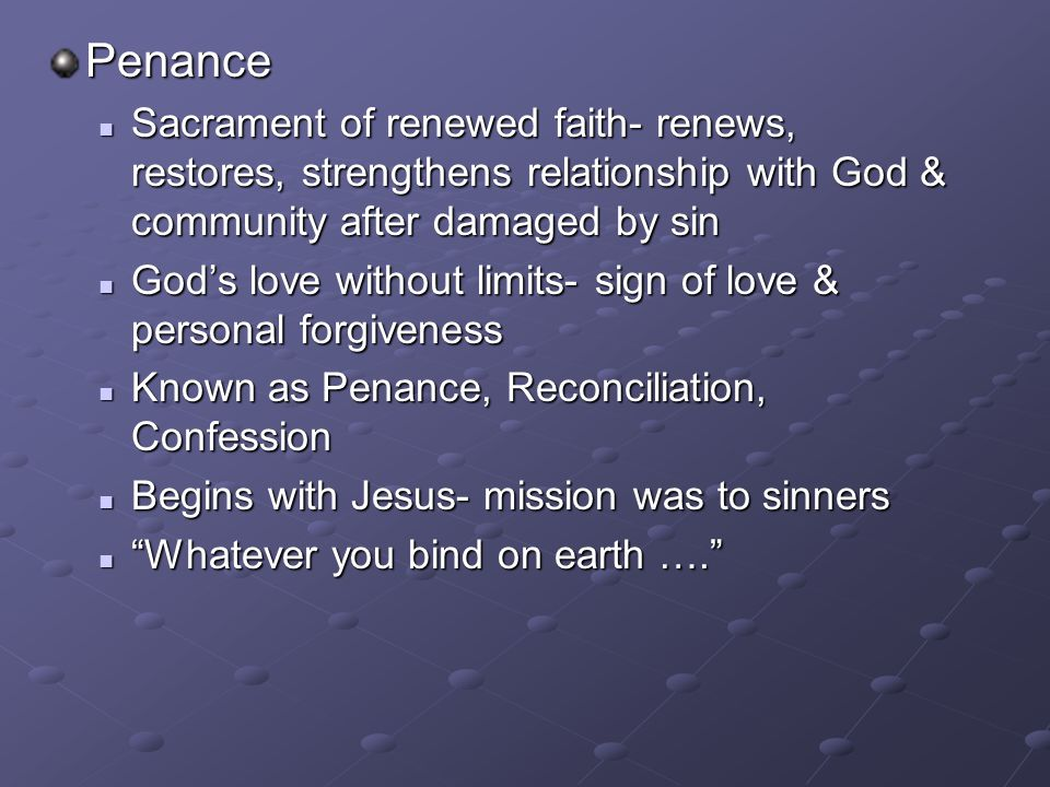 Penance Sacrament of renewed faith- renews, restores, strengthens relationship with God & community after damaged by sin.