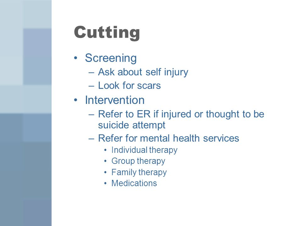 Cutting Screening Intervention Ask about self injury Look for scars