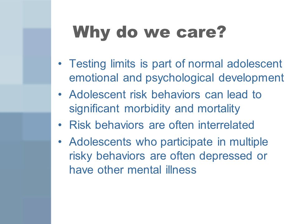 Why do we care Testing limits is part of normal adolescent emotional and psychological development.
