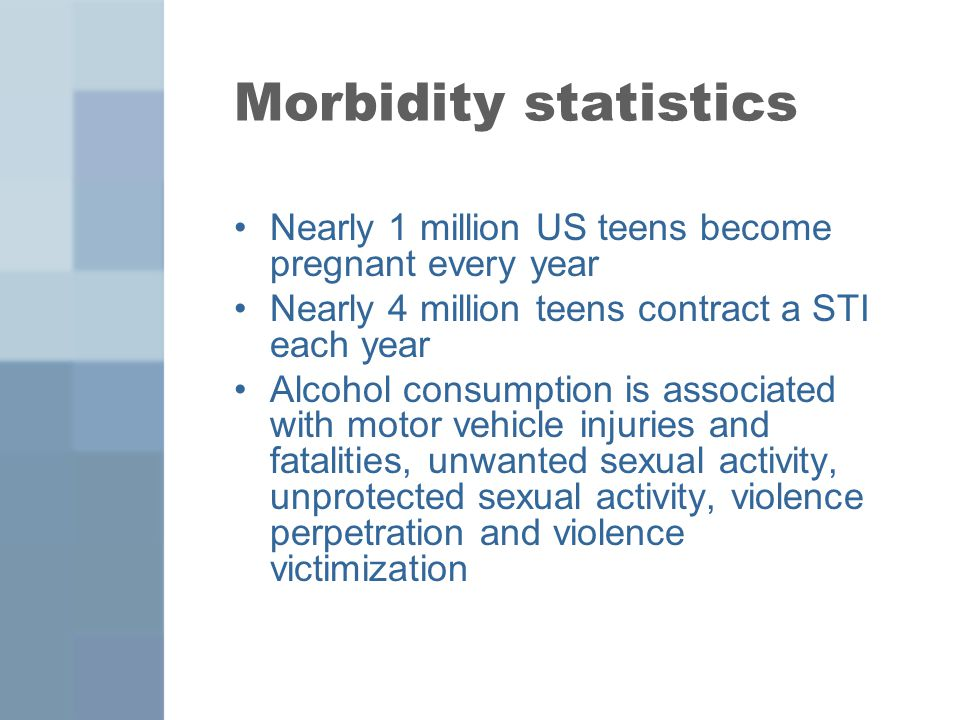 Morbidity statistics Nearly 1 million US teens become pregnant every year. Nearly 4 million teens contract a STI each year.