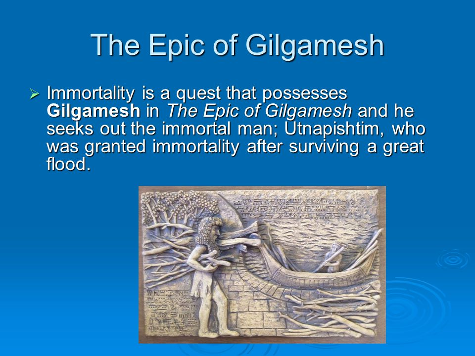 the illusion of immortality in the epic of gilgamesh The epic of gilgamesh is one of the oldest known poems, and it contains myths from ancient sumeria although much of the story is original to the epic of gilgamesh, the poem also contains elements common in ancient literature, such as a flood myth, which covered the earth and.