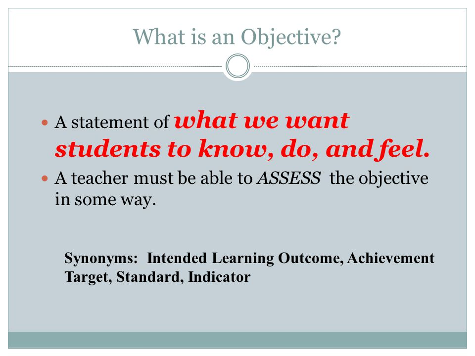 What is an Objective A statement of what we want students to know, do, and feel. A teacher must be able to ASSESS the objective in some way.