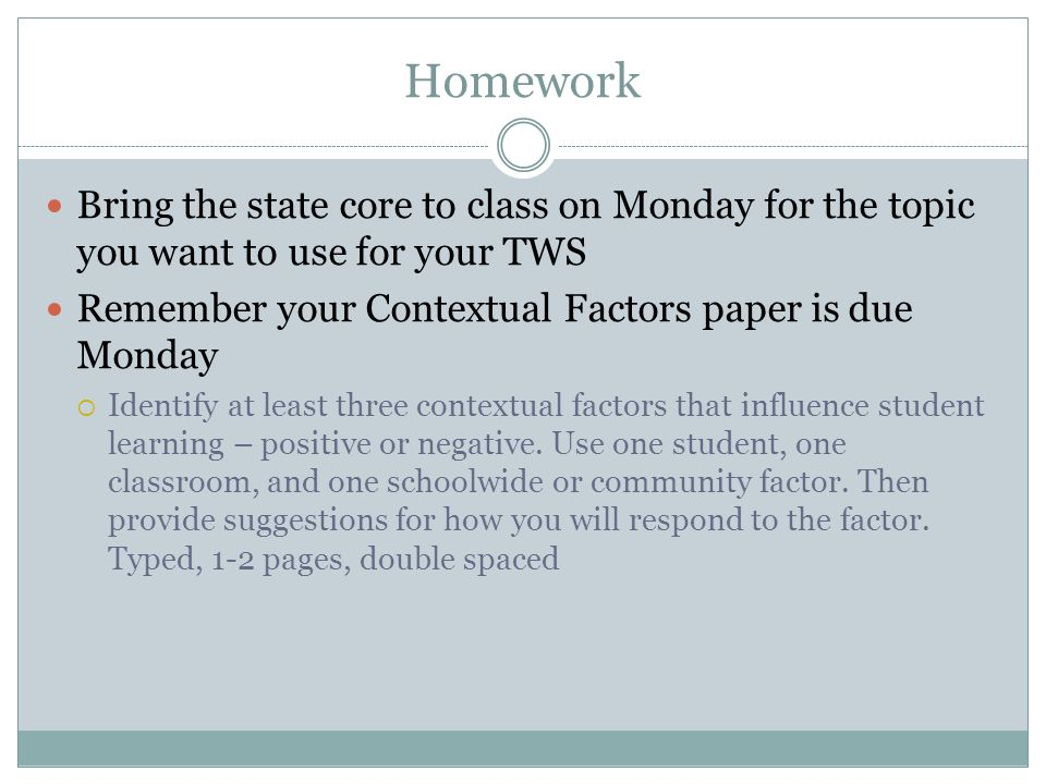 Homework Bring the state core to class on Monday for the topic you want to use for your TWS. Remember your Contextual Factors paper is due Monday.