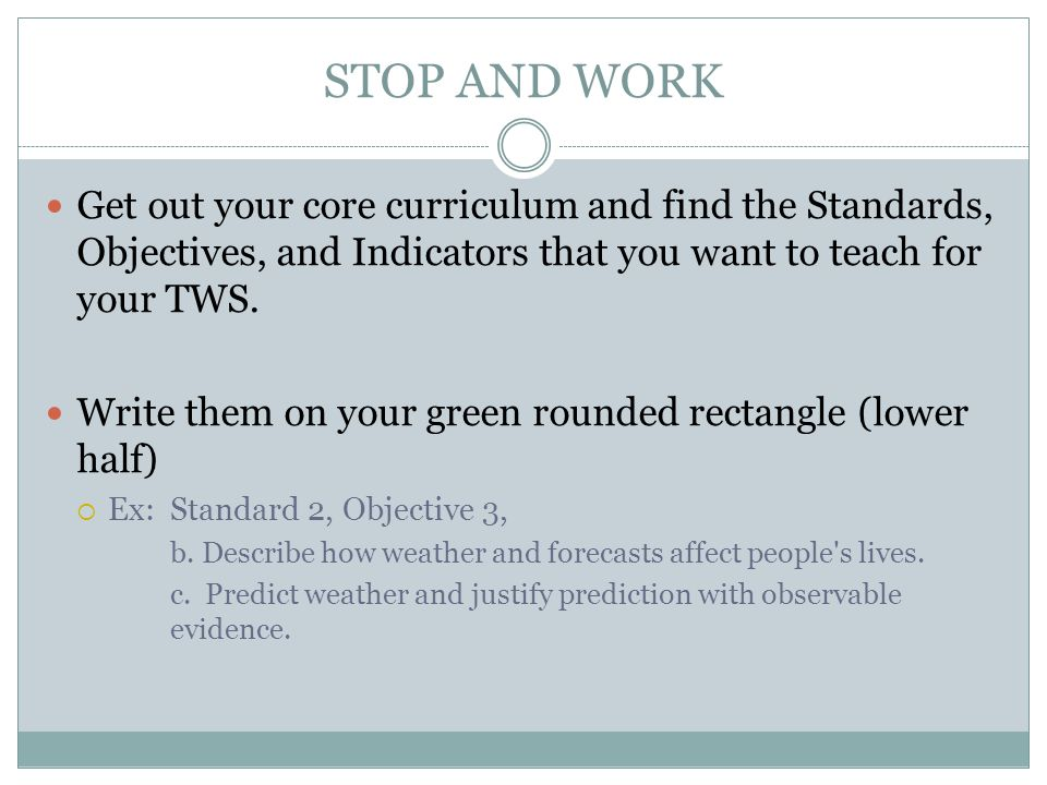 STOP AND WORK Get out your core curriculum and find the Standards, Objectives, and Indicators that you want to teach for your TWS.