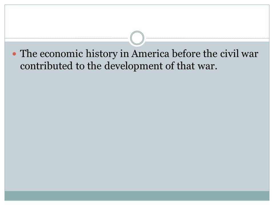 The economic history in America before the civil war contributed to the development of that war.