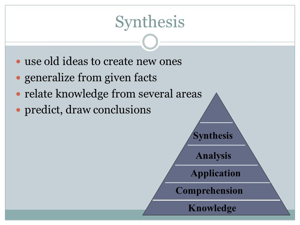 Synthesis use old ideas to create new ones generalize from given facts
