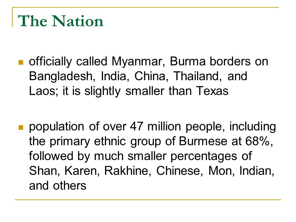 The Nation officially called Myanmar, Burma borders on Bangladesh, India, China, Thailand, and Laos; it is slightly smaller than Texas.