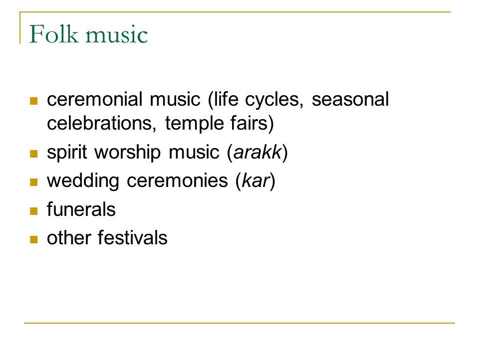Folk music ceremonial music (life cycles, seasonal celebrations, temple fairs) spirit worship music (arakk)
