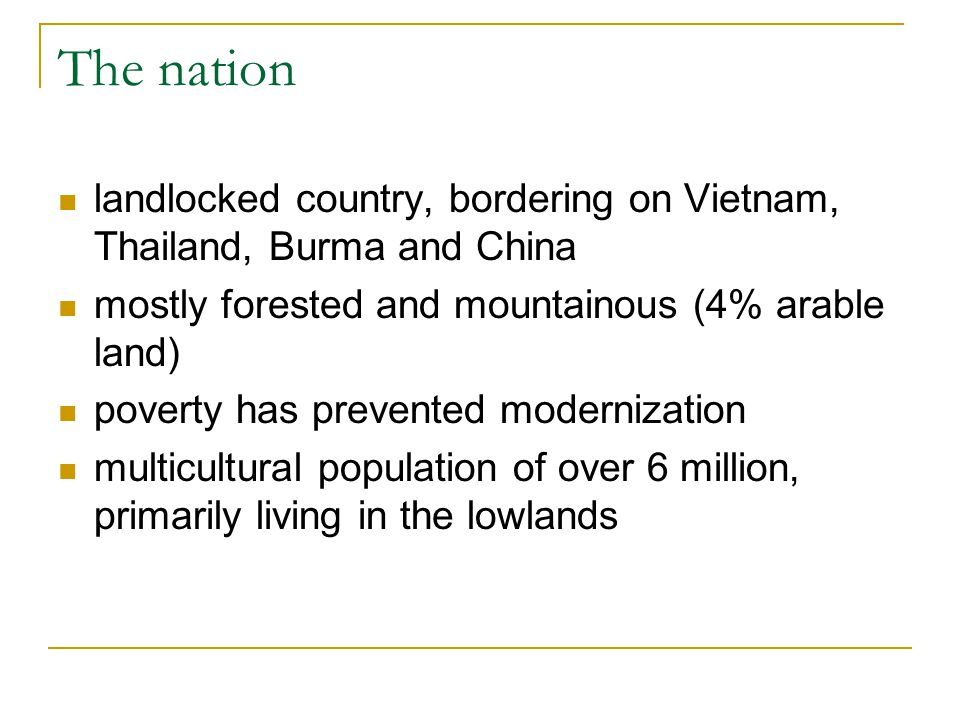 The nation landlocked country, bordering on Vietnam, Thailand, Burma and China. mostly forested and mountainous (4% arable land)
