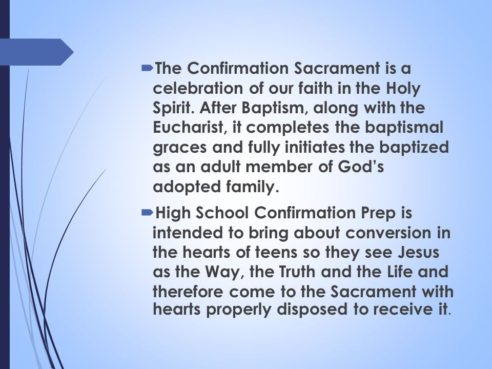 The Confirmation Sacrament is a celebration of our faith in the Holy Spirit. After Baptism, along with the Eucharist, it completes the baptismal graces and fully initiates the baptized as an adult member of God's adopted family.