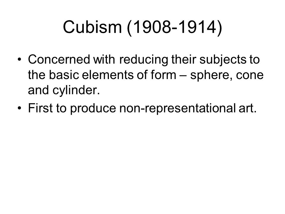 Cubism (1908-1914) Concerned with reducing their subjects to the basic elements of form – sphere, cone and cylinder.
