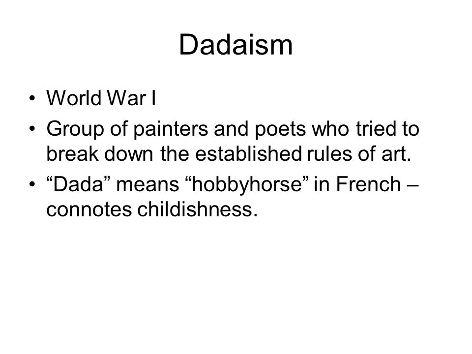 Dadaism World War I. Group of painters and poets who tried to break down the established rules of art.