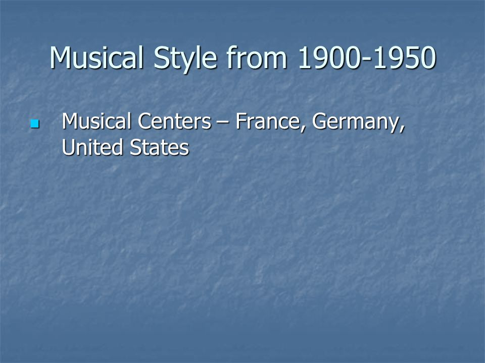 Musical Style from 1900-1950 Musical Centers – France, Germany, United States