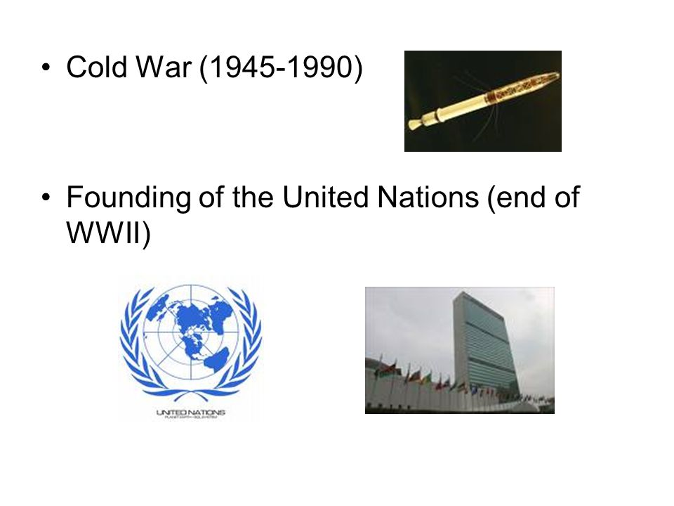 Cold War (1945-1990) Founding of the United Nations (end of WWII)