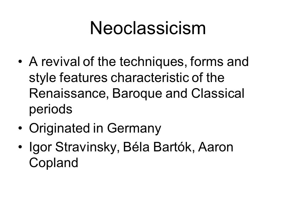 Neoclassicism A revival of the techniques, forms and style features characteristic of the Renaissance, Baroque and Classical periods.