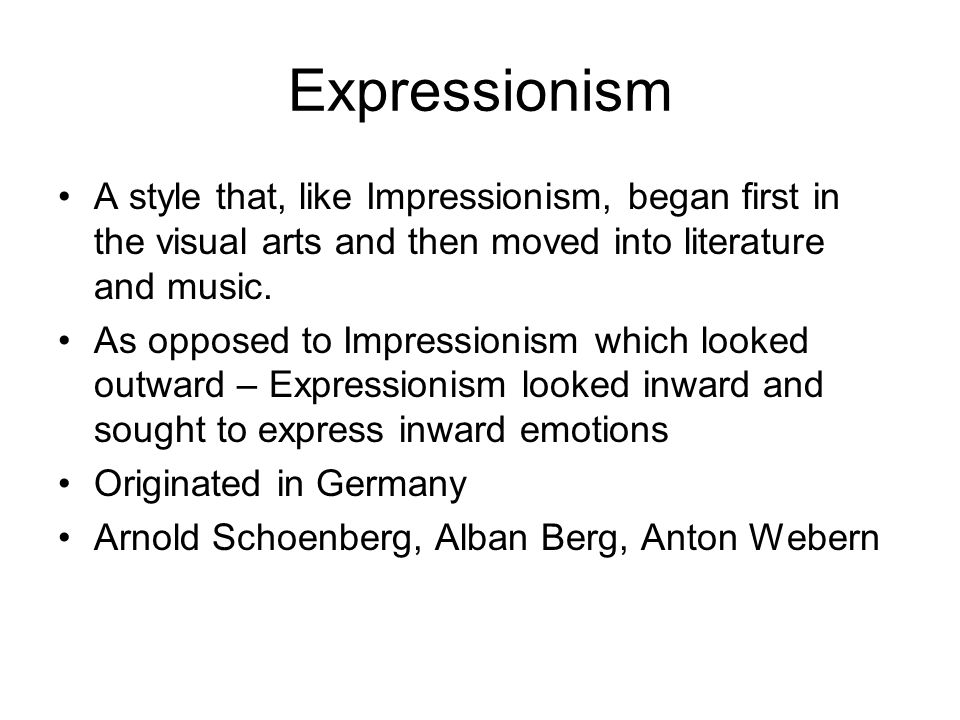 Expressionism A style that, like Impressionism, began first in the visual arts and then moved into literature and music.