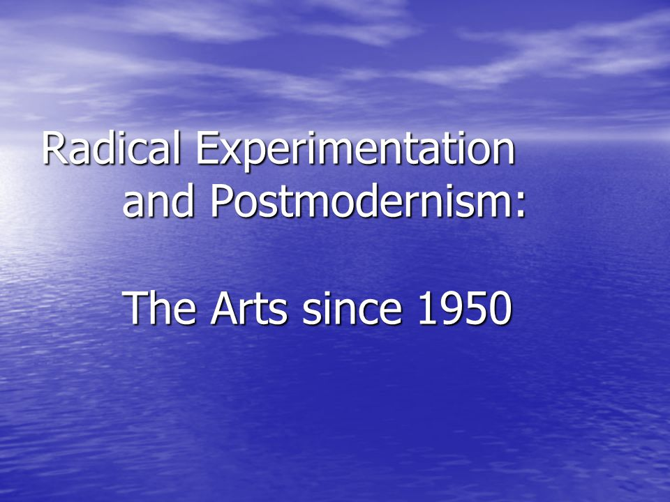 Radical Experimentation and Postmodernism: The Arts since 1950