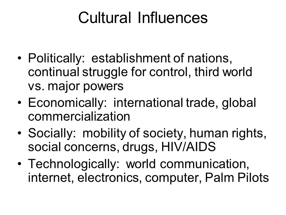 Cultural Influences Politically: establishment of nations, continual struggle for control, third world vs. major powers.