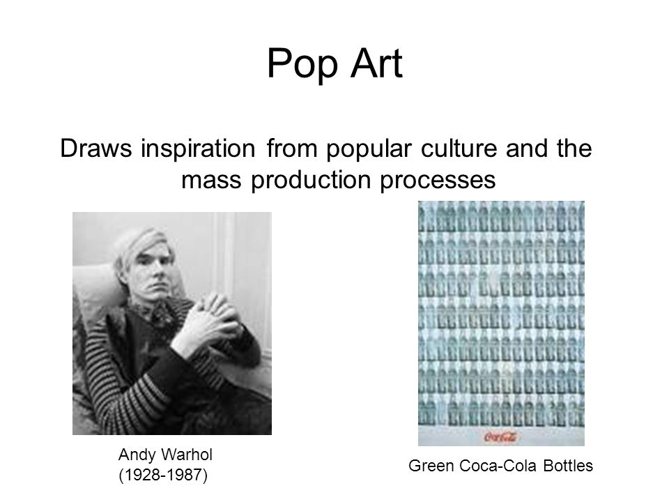Pop Art Draws inspiration from popular culture and the mass production processes. Andy Warhol. (1928-1987)