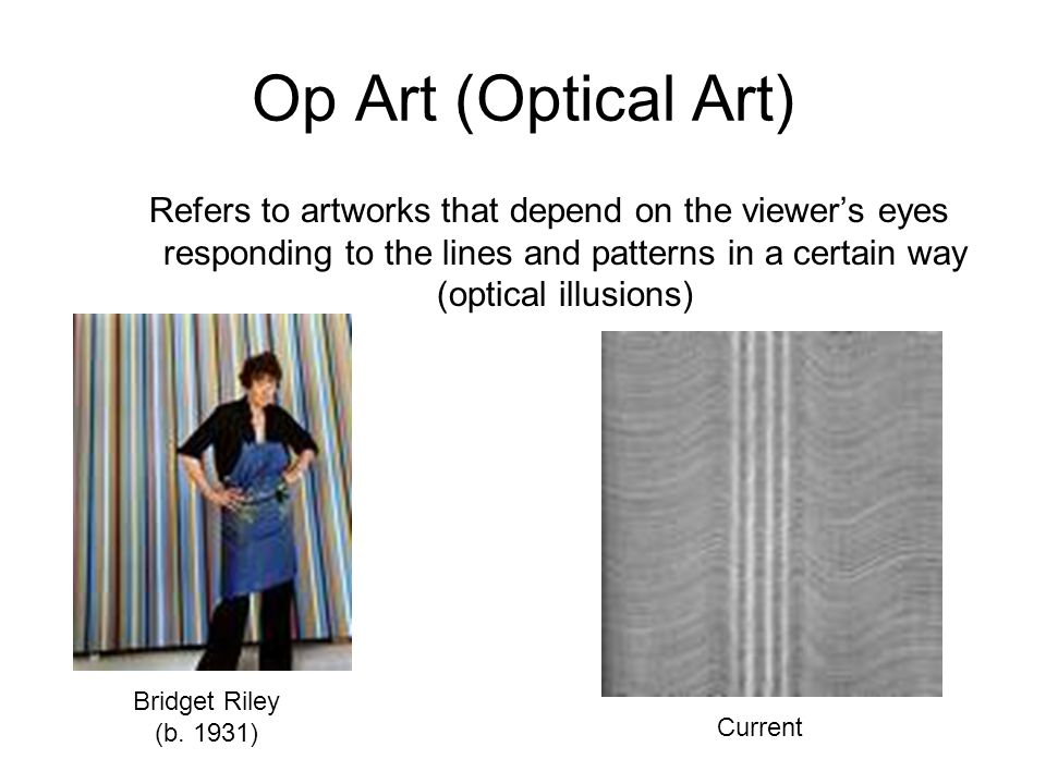 Op Art (Optical Art) Refers to artworks that depend on the viewer's eyes responding to the lines and patterns in a certain way (optical illusions)