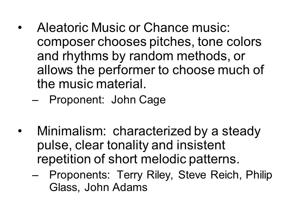Aleatoric Music or Chance music: composer chooses pitches, tone colors and rhythms by random methods, or allows the performer to choose much of the music material.