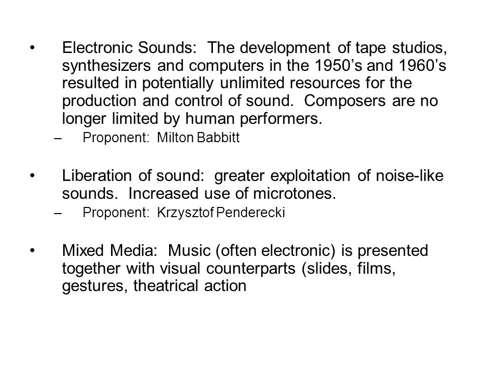 Electronic Sounds: The development of tape studios, synthesizers and computers in the 1950's and 1960's resulted in potentially unlimited resources for the production and control of sound. Composers are no longer limited by human performers.